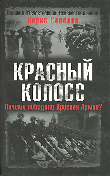Борис Соколов Красный колосс. Почему победила Красная Армия?