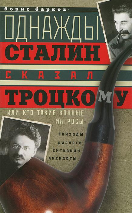 Борис Барков Однажды Сталин сказал Троцкому, или Кто такие конные матросы. Ситуации, эпизоды, диалоги, анекдоты