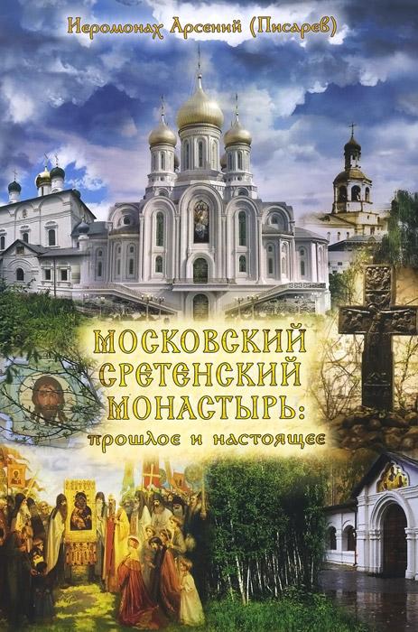 все цены на Иеромонах Арсений (Писарев) Московский Сретенский монастырь. Прошлое и настоящее онлайн