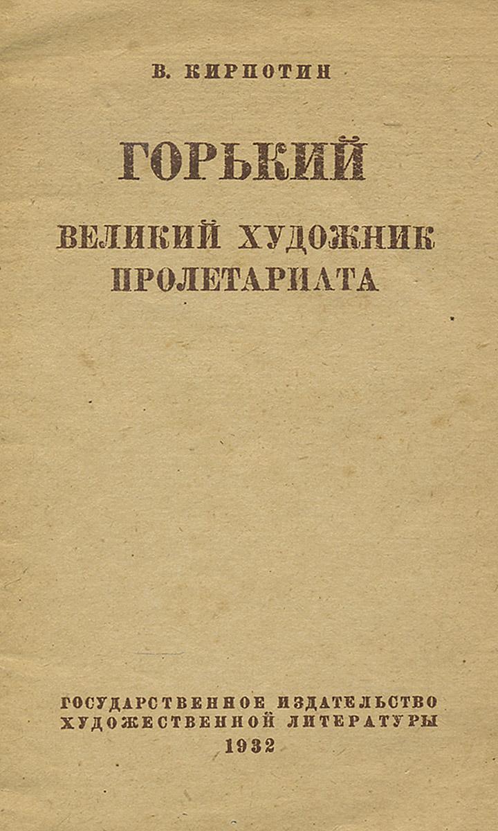 В. Кирпотин Горький. Великий художник пролетариата