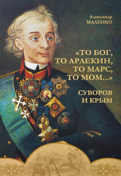 Александр Маленко То бог, то арлекин, то Марс, то Мом…. Суворов и Крым