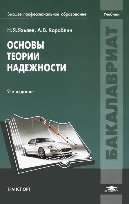 Н. Я. Яхьяев, А. В. Кораблин Основы теории надежности. Учебник а е гольдштейн физические основы получения информации учебник