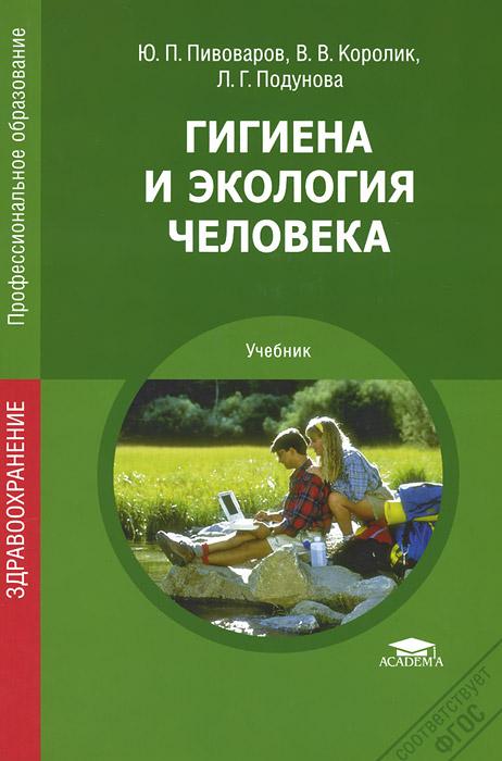 Ю. П. Пивоваров, В. В. Королик, А. Г. Подунова Гигиена и экология человека. Учебник