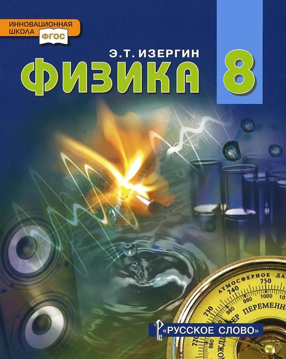 Э. Т. Изергин Физика. 8 класс. Учебник