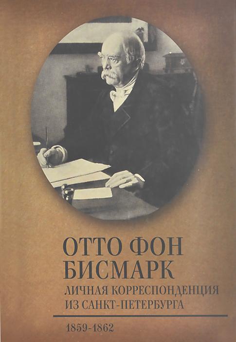 Отто фон Бисмарк Личная корреспонденция из Санкт-Петербурга. 1859-1862