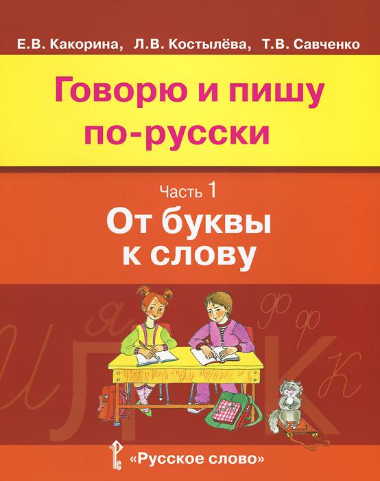 Говорю и пишу по-русски. В 3 частях. Часть 1. От буквы к слову. Учебное пособие