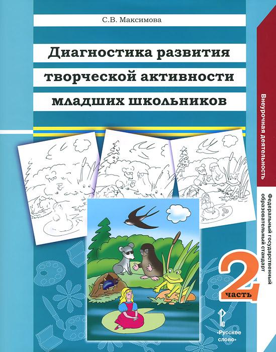 Книга Диагностика развития творческой активности младших школьников. В 2 частях. Часть 2. С. В. Максимова