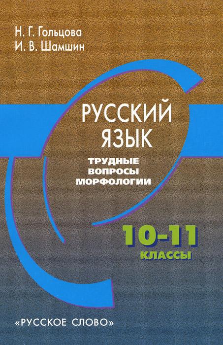 Н. Г. Гольцова, И. В. Шамшин Русский язык. 10-11 классы. Трудные вопросы морфологии
