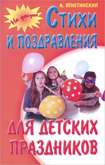 А. Ягнетинский Стихи и поздравления для детских праздников
