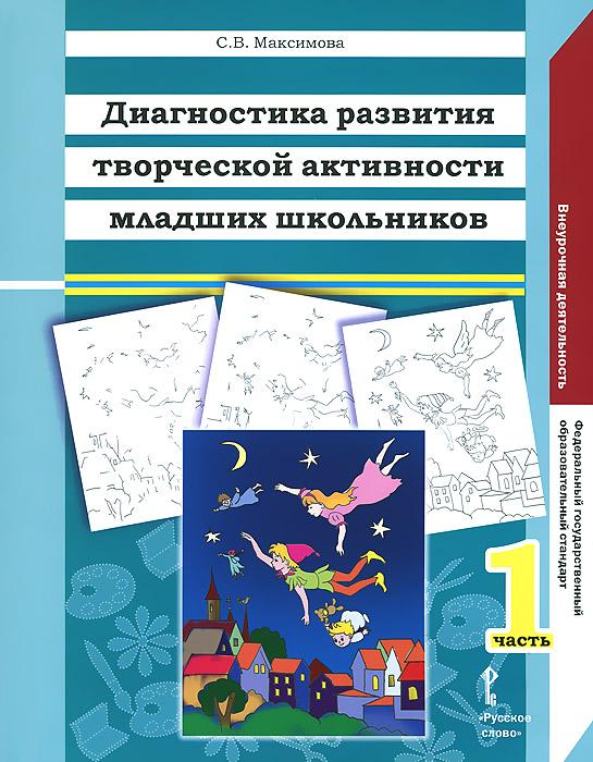 Книга Диагностика развития творческой активности младших школьников. В 2 частях. Часть 1. С. В. Максимова