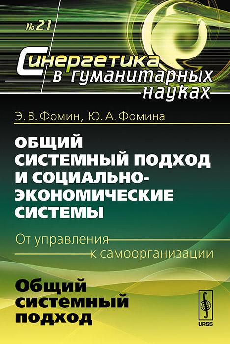 Э. В. Фомин, Ю. А. Фомина Общий системный подход и социально-экономические системы (от управления к самоорганизации). Книга 1. Общий системный подход