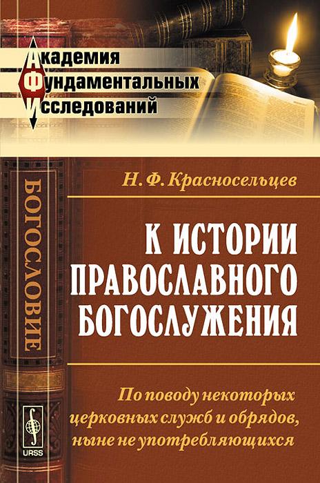 Н. Ф. Красносельцев К истории православного богослужения. По поводу некоторых церковных служб и обрядов, ныне не употребляющихся