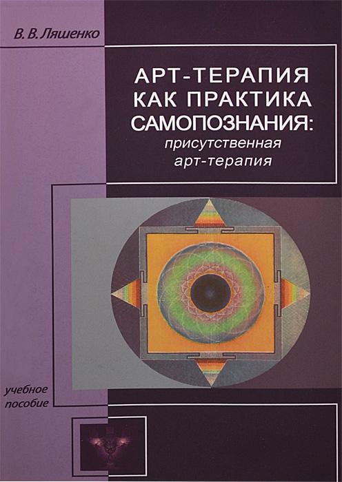 В. В. Ляшенко Арт-терапия как практика самопознания. Присутственная арт-терапия