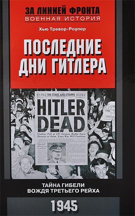 Хью Тревор-Роупер Последние дни Гитлера. Тайна гибели вождя Третьего рейха. 1945