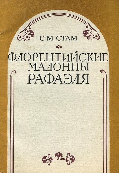С. М. Стам Флорентийские мадонны Рафаэля сушкевич елена апостол для рафаэля