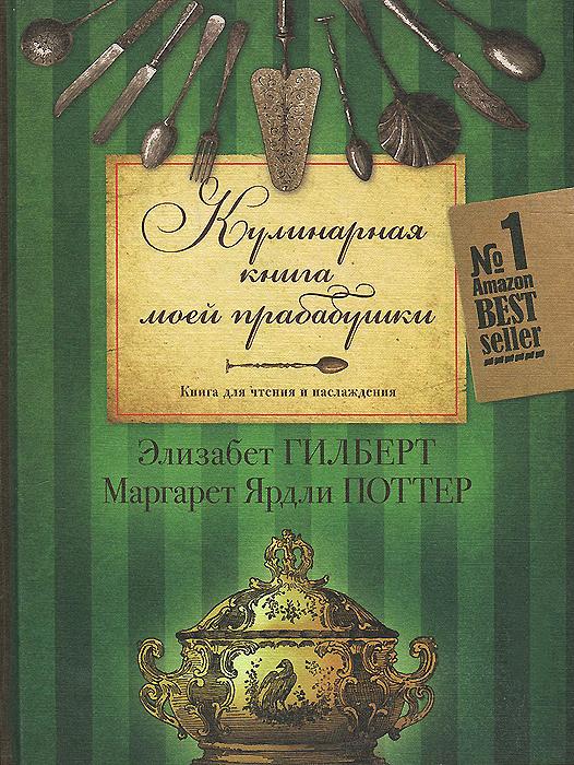 Элизабет Гилберт, Маргарет Ярдли Поттер Кулинарная книга моей прабабушки