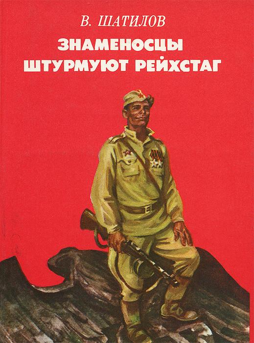 В. Шатилов Знаменосцы штурмуют рейхстаг и ф клочков мы штурмовали рейхстаг