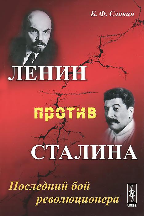 Б. Ф. Славин Ленин против Сталина. Последний бой революционера б ф славин ленин против сталина последний бой революционера