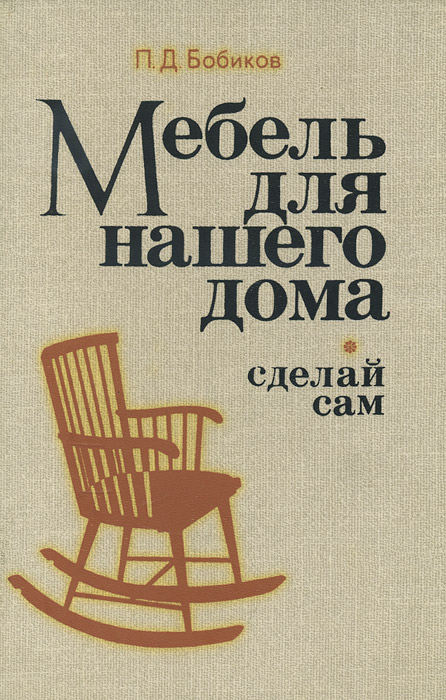 П. Д. Бобиков Мебель для нашего дома. Сделай сам