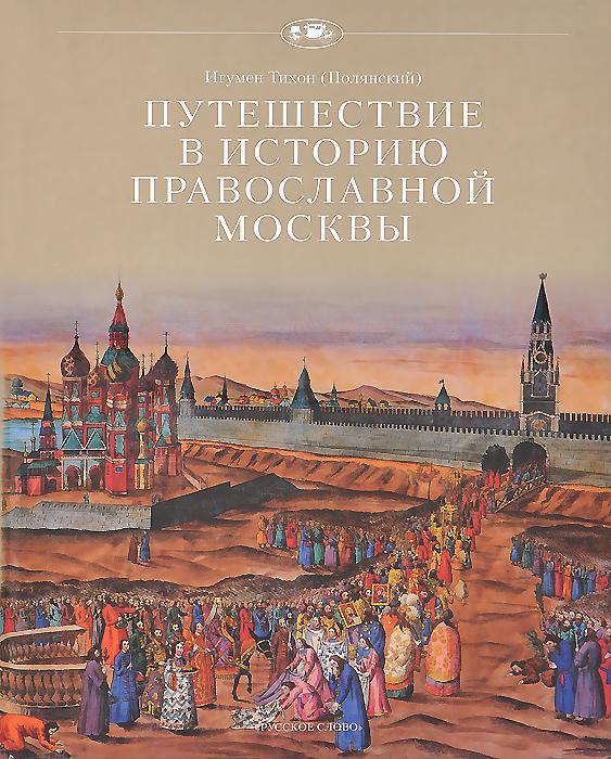 Игумен Тихон (Полянский) Путешествие в историю православной Москвы полянский т путешествие в историю православной москвы