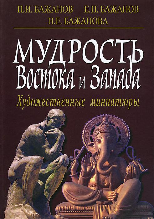 Е. П. Бажанов, Н. Е. Бажанова, П. И. Бажанов Мудрость Востока и Запада. Художественные миниатюры
