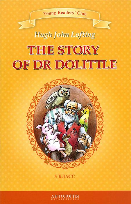 Hugh John Lofting The Story of Dr Dolittle / История доктора Дулиттла. 5 класс. Книга для чтения на английском языке