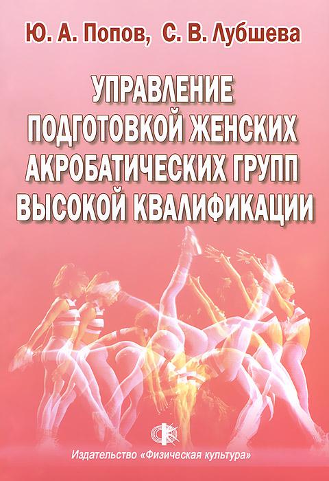 Ю. А. Попов, С. В. Лубшева Управление подготовкой женских акробатических групп высокой квалификации. Учебное пособие