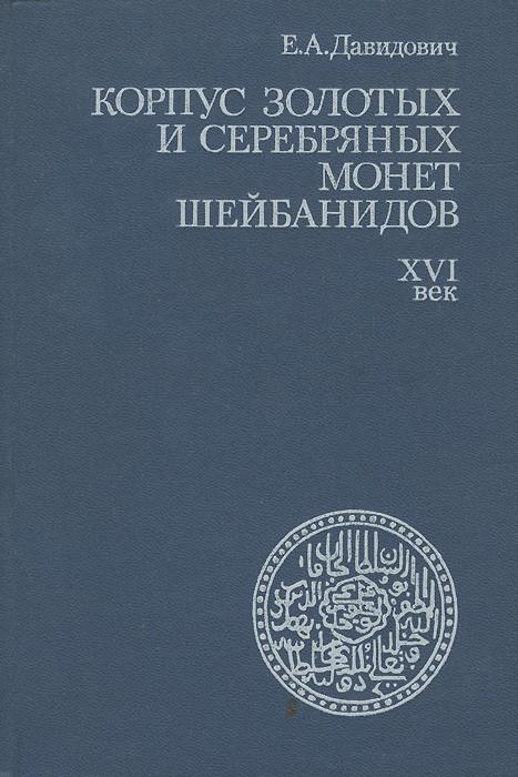 Е. А. Давидович Корпус золотых и серебряных монет Шейбанидов. XVI век