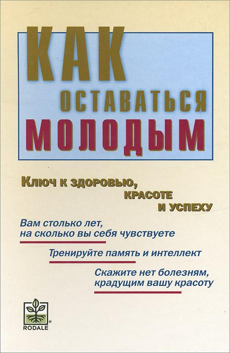 Натела Ярошенко Как оставаться молодым. Ключ к здоровью, красоте и успеху
