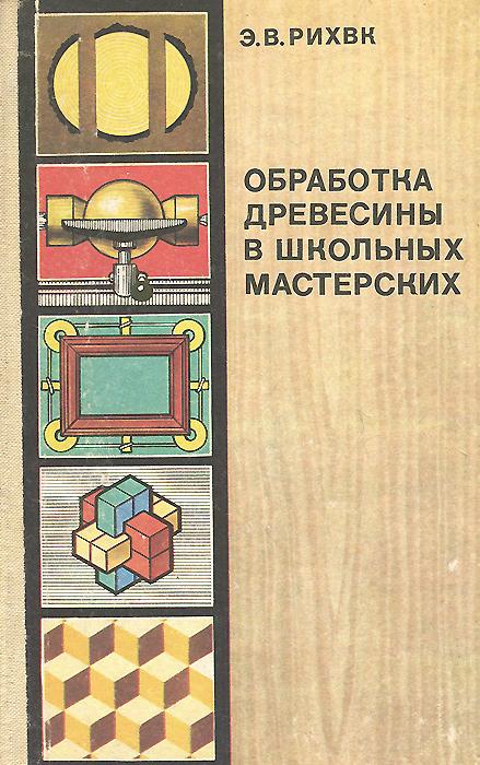 Э. В. Рихвк Обработка древесины в школьных мастерских