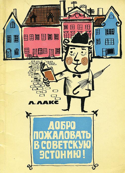 Л. Лакс Добро пожаловать в советскую Эстонию!