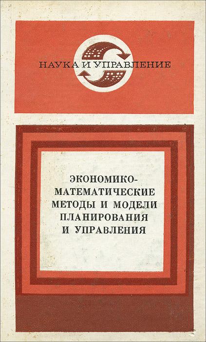 Экономико-математические методы и модели планирования и управления. Книга 4 экономико математические исследования математические модели и информационные технологии