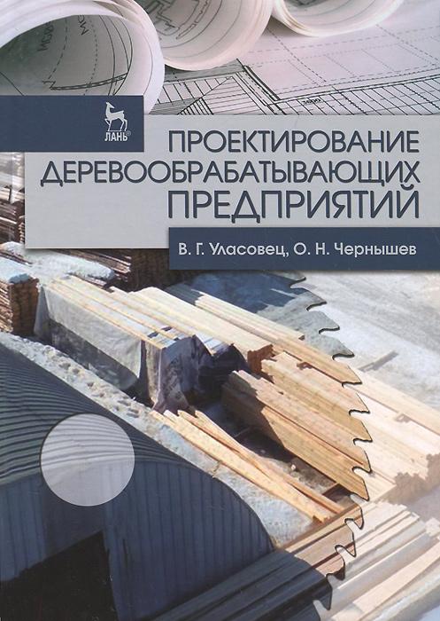 В. Г. Уласовец, О. Н. Чернышев Проектирование деревообрабатывающих предприятий. Учебное пособие