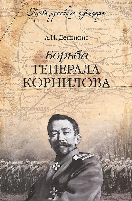 А. И. Деникин Борьба генерала Корнилова цена в Москве и Питере