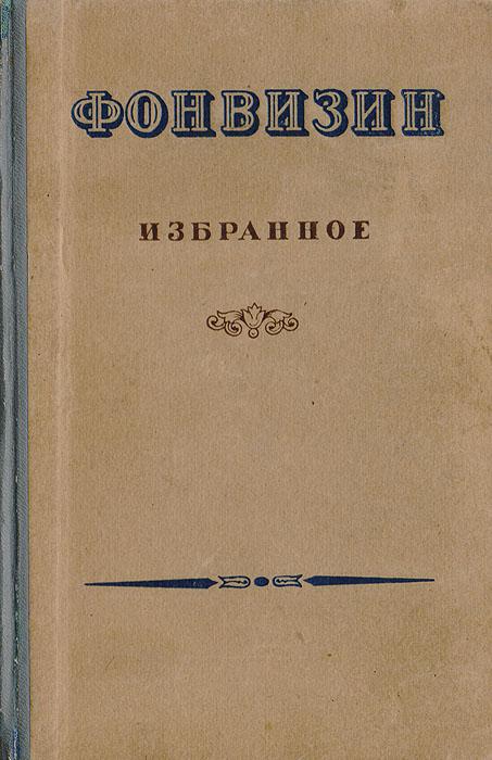 Д. И. Фонвизин Фонвизин. Избранное д фонвизин недоросль