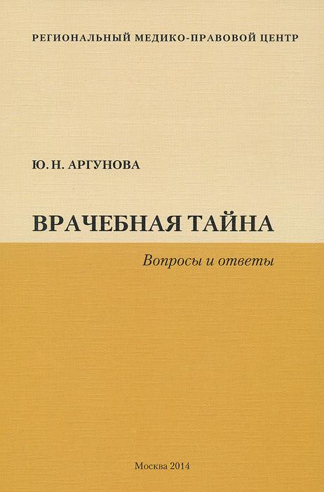 Ю. Н. Аргунова Врачебная тайна. Вопросы и ответы