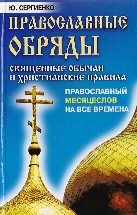 Ю. Сергиенко Православные обряды: Священные обычаи и христианские правила. Православный месяцеслов на все времена ю к субботин православные таинства