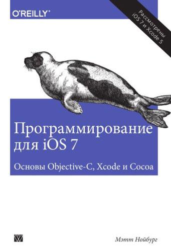 Мэтт Нойбург Программирование для iOS 7. Основы Objective-C, Xcode и Cocoa мэтт гэлловей сила objective c 2 0 эффективное программирование для ios и os x