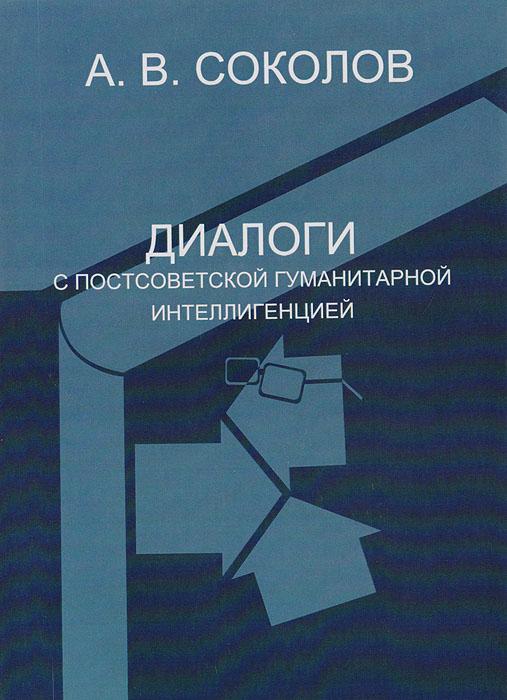 А. В. Соколов Диалоги с постсоветской гуманитарной интеллигенцией