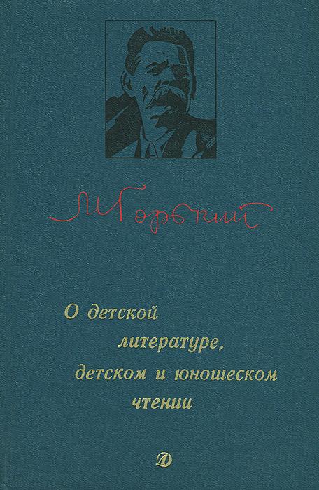 М. Горький О детской литературе, детском и юношеском чтении
