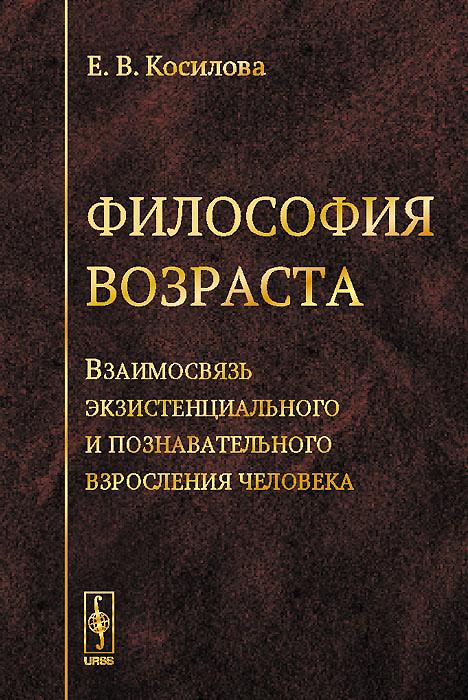Е. В. Косилова Философия возраста. Взаимосвязь экзистенциального и познавательного взросления человека