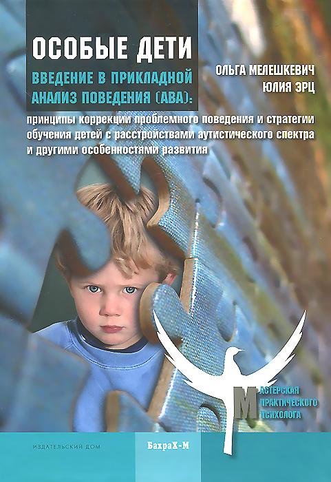 Ольга Мелешкевич, Юлия Эрц Особые дети. Введение в прикладной анализ поведения