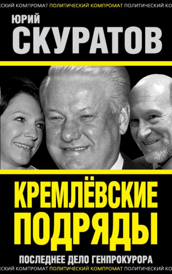 Скуратов Юрий Ильич Кремлевские подряды. Последнее дело Генпрокурора