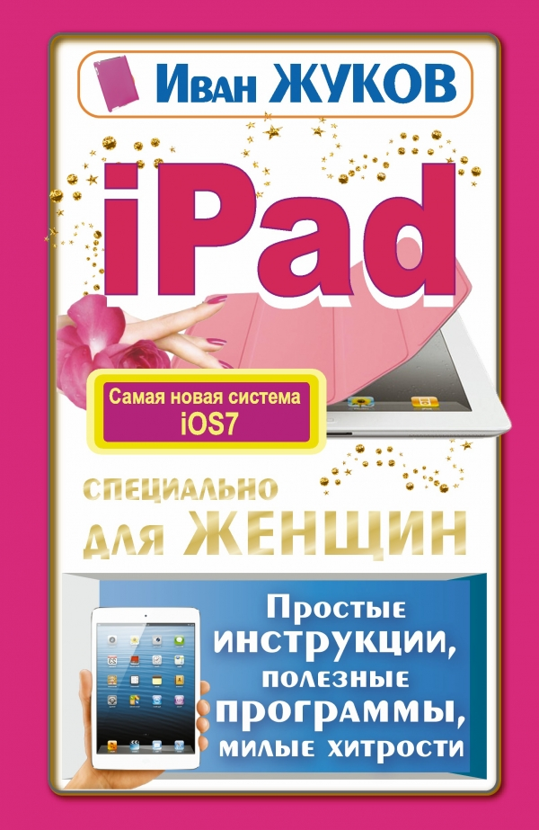 Иван Жуков iPad специально для женщин. Простые инструкции. Полезные программы. Милые хитрости