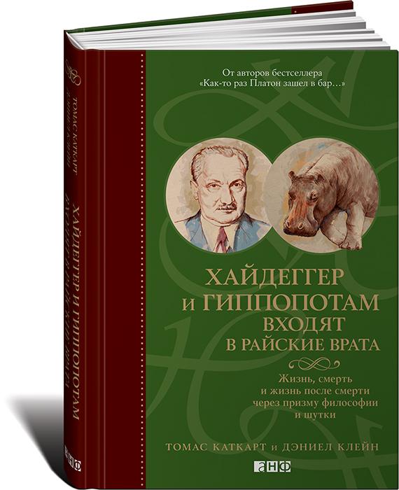 Томас Каткарт и Дэниел Клейн Хайдеггер и гиппопотам входят в райские врата. Жизнь, смерть и жизнь после смерти через призму философии и шутки