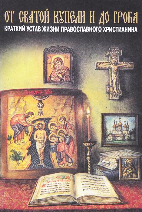 Епископ Павел От святой купели и до гроба. Краткий устав жизни православного христианина цены