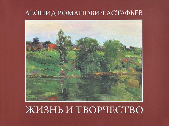 Леонид Романович Астафьев. Жизнь и творчество