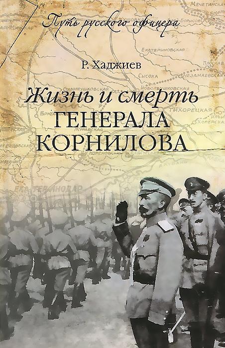 Р. Хаджиев Жизнь и смерть генерала Корнилова