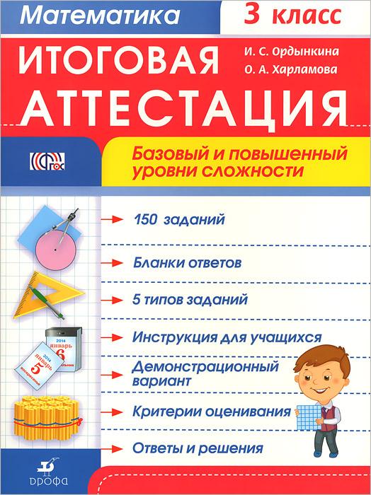 И. С. Ордынкина, О. А. Харламова Математика. 3 класс. Итоговая аттестация. Базовый и повышенный уровни сложности