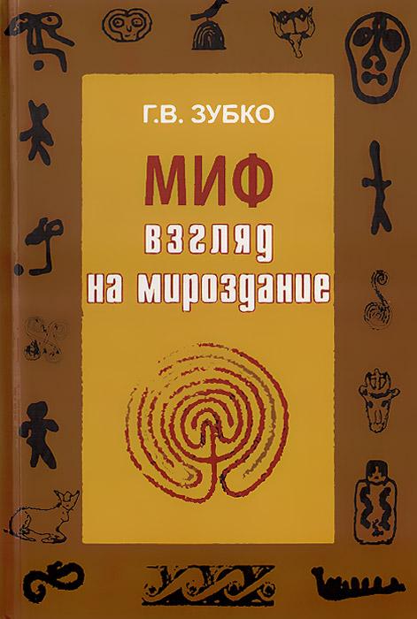 Г. В. Зубко Миф. Взгляд на Мироздание